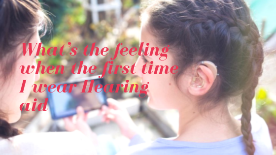 What's the feeling when the first time I wear Hearing aid